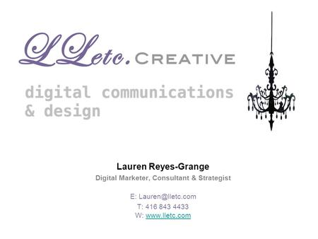 Lauren Reyes-Grange Digital Marketer, Consultant & Strategist E: T: 416 843 4433 W: