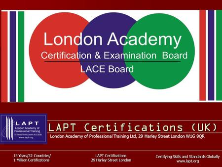 Certifying Skills and Standards Globally www.lapt.org 15 Years/32 Countries/ 1 Million Certifications LAPT Certifications 29 Harley Street London LAPT.