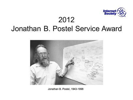 2012 Jonathan B. Postel Service Award. Jonathan B. Postel First editor of the IETF RFC Series Authored or co-authored more than 200 RFCs First director.