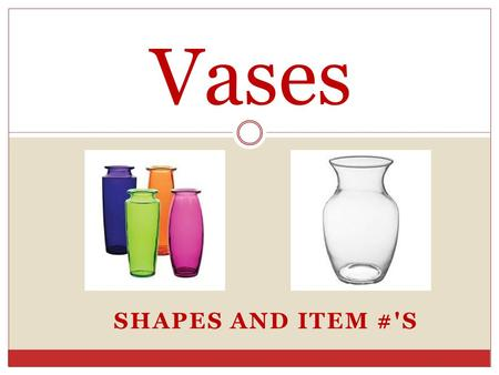 SHAPES AND ITEM #'S Vases. Item #'s Each vase has an item # that has 3 different #'s. Each # tells us something about that particular vase. Example: 4034-24-09.