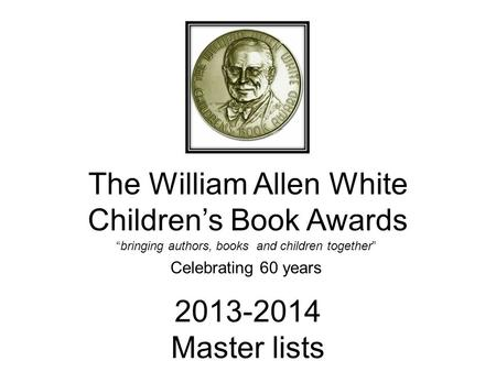 "The William Allen White Children's Book Awards ""bringing authors, books and children together"" Celebrating 60 years 2013-2014 Master lists."