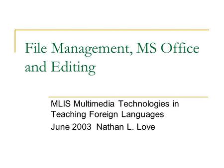 File Management, MS Office and Editing MLIS Multimedia Technologies in Teaching Foreign Languages June 2003 Nathan L. Love.
