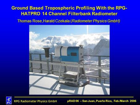 RPG Radiometer Physics GmbH µRAD 06 – San Juan, Puerto Rico, Feb./March 2006 Ground Based Tropospheric Profiling With the RPG- HATPRO 14 Channel Filterbank.