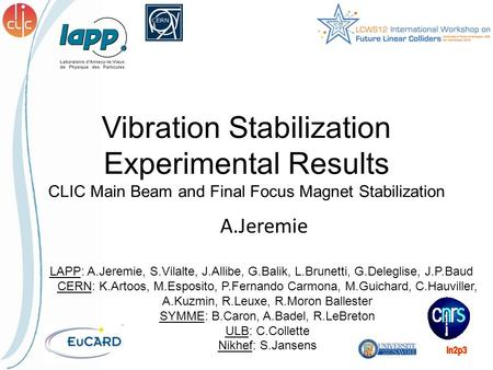 Vibration Stabilization Experimental Results CLIC Main Beam and Final Focus Magnet Stabilization A.Jeremie LAPP: A.Jeremie, S.Vilalte, J.Allibe, G.Balik,