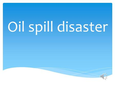 Oil spill disaster Vocabulary: Slick problems Grammar: Active voice & Passive voice Function: Expressing feelings and ideas I think…/ In my opinion,…