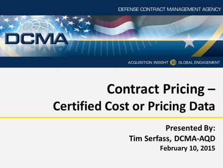 Contract Pricing – Certified Cost or Pricing Data Presented By: Tim Serfass, DCMA-AQD February 10, 2015.