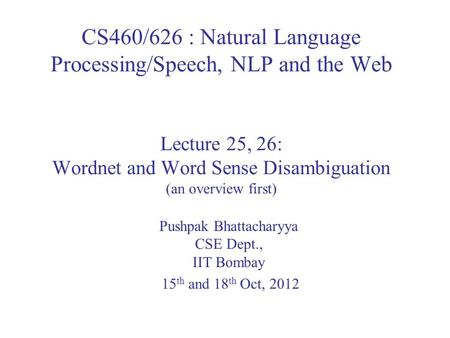 CS460/626 : Natural Language Processing/Speech, NLP and the Web Lecture 25, 26: Wordnet and Word Sense Disambiguation (an overview first) Pushpak Bhattacharyya.