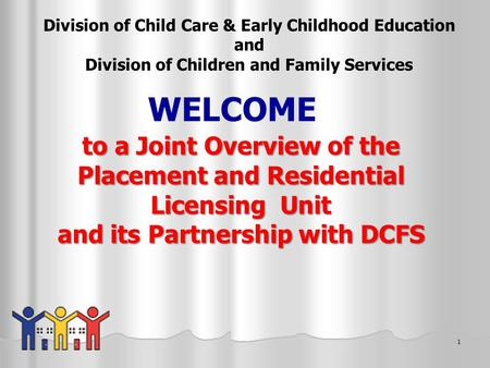 1 to a Joint Overview of the Placement and Residential Licensing Unit and its Partnership with DCFS to a Joint Overview of the Placement and Residential.
