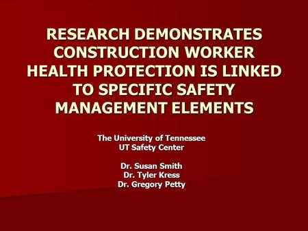RESEARCH DEMONSTRATES CONSTRUCTION WORKER HEALTH PROTECTION IS LINKED TO SPECIFIC SAFETY MANAGEMENT ELEMENTS The University of Tennessee UT Safety Center.