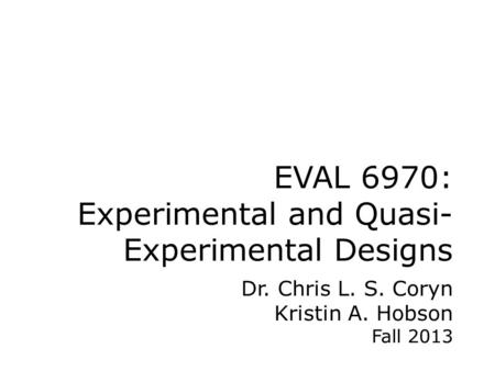 EVAL 6970: Experimental and Quasi- Experimental Designs Dr. Chris L. S. Coryn Kristin A. Hobson Fall 2013.