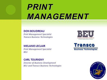 PRINT MANAGEMENT DON BOUDREAU Print Management Specialist Transco Business Technologies MELANIE LECLAIR Print Management Specialist BEU CARL TOURIGNY Director.