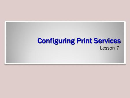 Configuring Print Services Lesson 7. Skills Matrix Technology SkillObjective DomainObjective # Deploying a Print ServerConfigure and monitor print services.