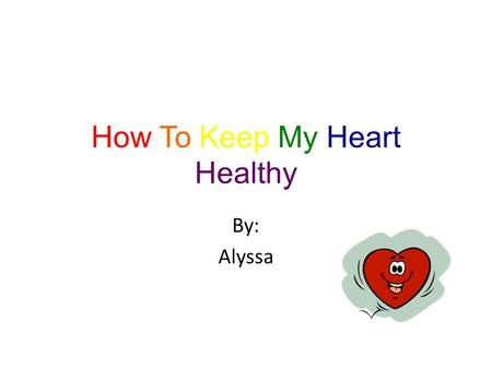 How To Keep My Heart Healthy By: Alyssa M y heart It gives me a long life. My heart keeps me alive. My heart pumps my blood. My heart is a muscle.