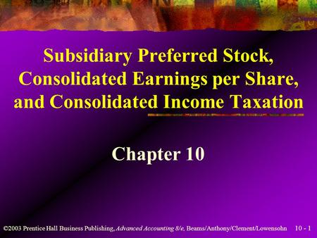 10 - 1 ©2003 Prentice Hall Business Publishing, Advanced Accounting 8/e, Beams/Anthony/Clement/Lowensohn Subsidiary Preferred Stock, Consolidated Earnings.