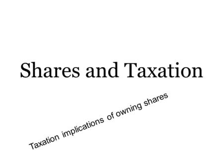 Shares and Taxation Taxation implications of owning shares.