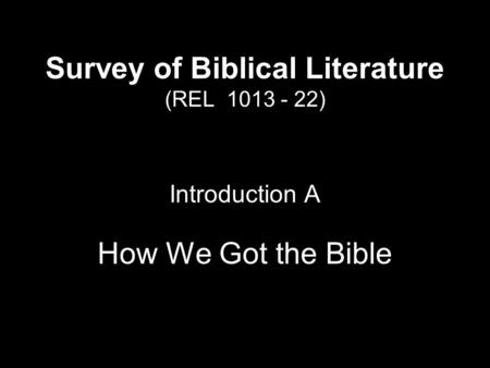 Survey of Biblical Literature (REL 1013 - 22) Introduction A How We Got the Bible.