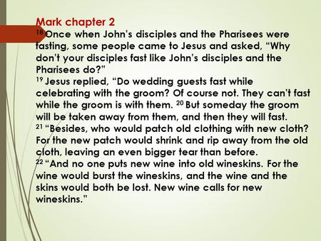 "Mark chapter 2 18 Once when John's disciples and the Pharisees were fasting, some people came to Jesus and asked, ""Why don't your disciples fast like John's."