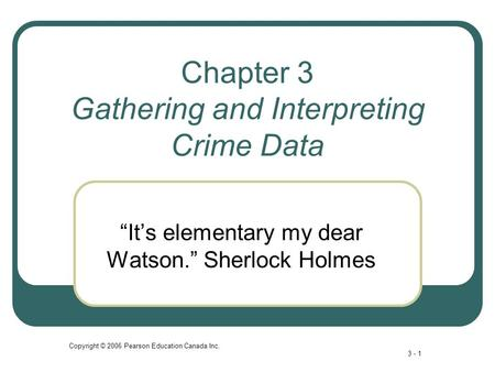 "Copyright © 2006 Pearson Education Canada Inc. 3 - 1 Chapter 3 Gathering and Interpreting Crime Data ""It's elementary my dear Watson."" Sherlock Holmes."