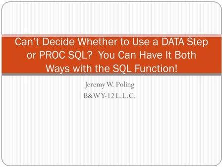 Jeremy W. Poling B&W Y-12 L.L.C. Can't Decide Whether to Use a DATA Step or PROC SQL? You Can Have It Both Ways with the SQL Function!