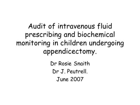 Audit of intravenous fluid prescribing and biochemical monitoring in children undergoing appendicectomy. Dr Rosie Snaith Dr J. Peutrell. June 2007.