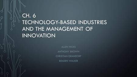CH. 6 TECHNOLOGY-BASED INDUSTRIES AND THE MANAGEMENT OF INNOVATION ALLEN HICKS ANTHONY BROWN CHRISTIAN GRANDORF BRADEN WALKER.