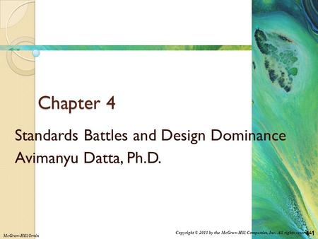 4-1 Copyright © 2011 by the McGraw-Hill Companies, Inc. All rights reserved. McGraw-Hill/Irwin Chapter 4 Standards Battles and Design Dominance Avimanyu.
