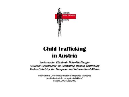 Child Trafficking in Austria Ambassador Elisabeth Tichy-Fisslberger National Coordinator on Combating Human Trafficking Federal Ministry for European and.
