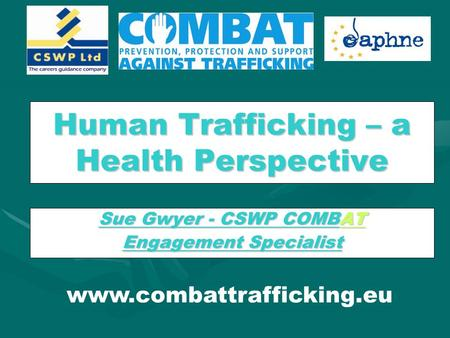 Human Trafficking – a Health Perspective Sue Gwyer - CSWP COMBAT Engagement Specialist www.combattrafficking.eu.