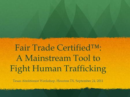 Fair Trade Certified™: A Mainstream Tool to Fight Human Trafficking Texas Abolitionist Workshop, Houston TX, September 24, 2011.