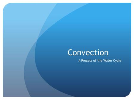 Convection A Process of the Water Cycle. What is CONVECTION? Convection is the process by which heat is transferred A warmed liquid or gas comes into.