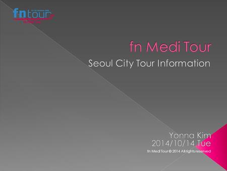 Fn Medi Tour © 2014 All rights reserved. 1.Gyeongbokgung Palace(Cheongwadae Sarangchae )-Insadong- Namsangol Hanok Village-N-Tower PriceAdult $295.00(