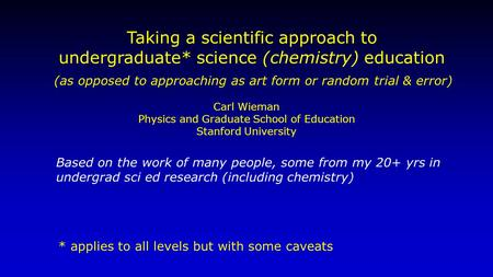 Taking a scientific approach to undergraduate* science (chemistry) education Based on the work of many people, some from my 20+ yrs in undergrad sci ed.