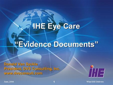 "June, 2006What IHE Delivers 1 Donald Van Syckle President, DVS Consulting, Inc. www.dvsconsult.com IHE Eye Care ""Evidence Documents"""