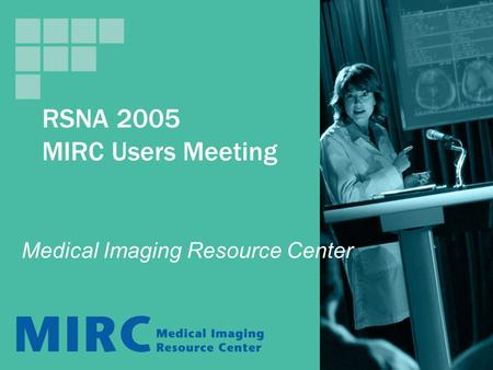 RSNA 2005 MIRC Users Meeting Medical Imaging Resource Center.