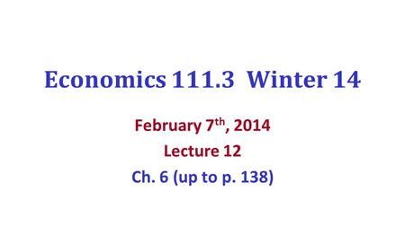 Economics 111.3 Winter 14 February 7 th, 2014 Lecture 12 Ch. 6 (up to p. 138)