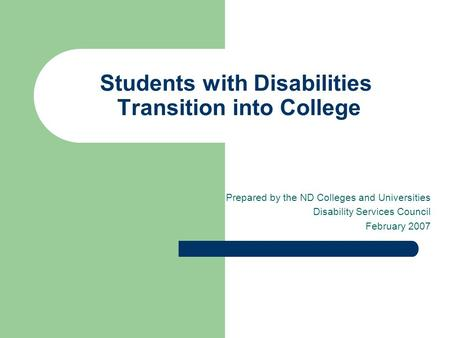 Students with Disabilities Transition into College Prepared by the ND Colleges and Universities Disability Services Council February 2007.
