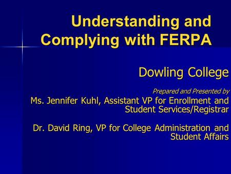 Understanding and Complying with FERPA Dowling College Prepared and Presented by Ms. Jennifer Kuhl, Assistant VP for Enrollment and Student Services/Registrar.