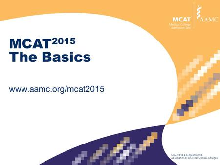 MCAT ® is a program of the Association of American Medical Colleges MCAT 2015 The Basics www.aamc.org/mcat2015.
