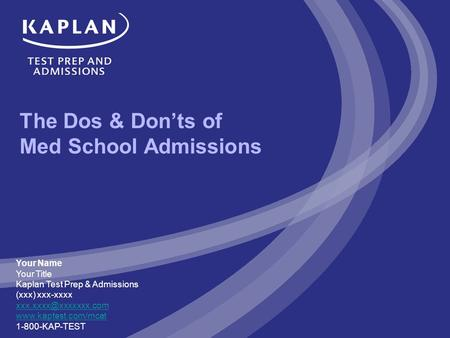 The Dos & Don'ts of Med School Admissions Your Name Your Title Kaplan Test Prep & Admissions (xxx) xxx-xxxx