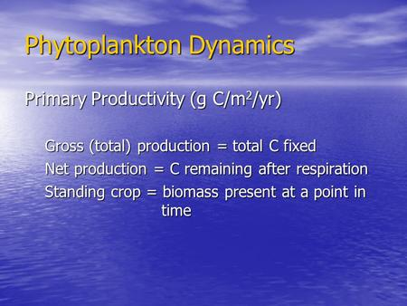 Phytoplankton Dynamics Primary Productivity (g C/m 2 /yr) Gross (total) production = total C fixed Net production = C remaining after respiration Standing.