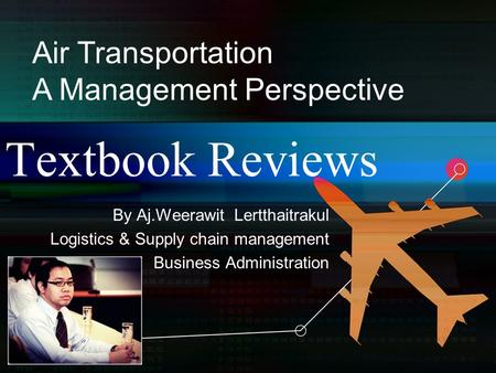 Textbook Reviews By Aj.Weerawit Lertthaitrakul Logistics & Supply chain management Business Administration Air Transportation A Management Perspective.
