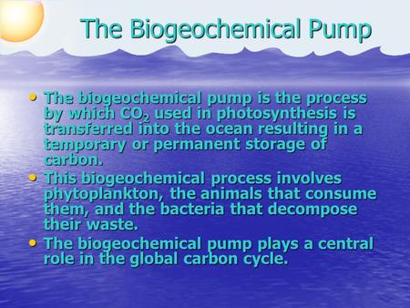 The Biogeochemical Pump The biogeochemical pump is the process by which CO 2 used in photosynthesis is transferred into the ocean resulting in a temporary.