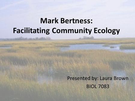 Mark Bertness: Facilitating Community Ecology Presented by: Laura Brown BIOL 7083.