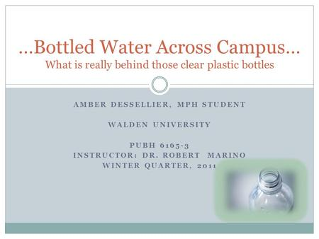 …Bottled Water Across Campus… What is really behind those clear plastic bottles AMBER DESSELLIER, MPH STUDENT WALDEN UNIVERSITY PUBH 6165-3 INSTRUCTOR: