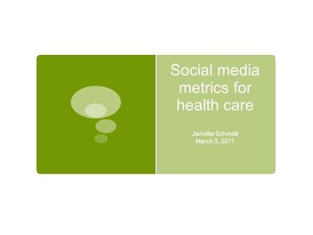 Social media metrics for health care Jennifer Schmidt March 3, 2011.