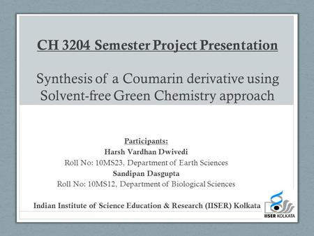 CH 3204 Semester Project Presentation Synthesis of a Coumarin derivative using Solvent-free Green Chemistry approach Participants: Harsh Vardhan Dwivedi.