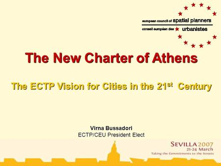 The European Council of Town Planners The New Charter of Athens The ECTP Vision for Cities in the 21 st Century Virna Bussadori ECTP/CEU President Elect.