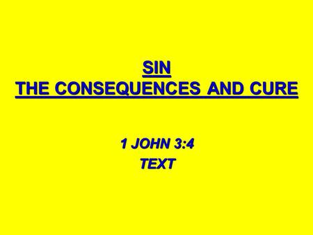 SIN THE CONSEQUENCES AND CURE 1 JOHN 3:4 TEXT. WHAT IS SIN? 1 JN. 3:4 1 JN. 3:4 1 JN 5:17 1 JN 5:17 PSA. 119:172 PSA. 119:172 JAMES 4:17 JAMES 4:17 ROM.