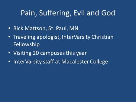 Pain, Suffering, Evil and God Rick Mattson, St. Paul, MN Traveling apologist, InterVarsity Christian Fellowship Visiting 20 campuses this year InterVarsity.