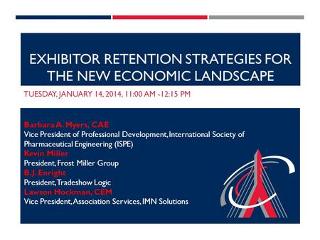 EXHIBITOR RETENTION STRATEGIES FOR THE NEW ECONOMIC LANDSCAPE TUESDAY, JANUARY 14, 2014, 11:00 AM -12:15 PM Barbara A. Myers, CAE Vice President of Professional.